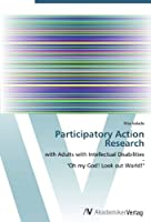 "Participatory Action Research: with Adults with Intellectual Disabilities  -  ""Oh my God! Look out World!"""