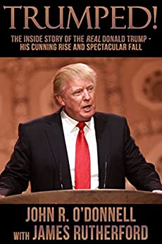 Trumped!: The Inside Story of the Real Donald Trump—His Cunning Rise and Spectacular Fall by [O'Donnell, John R., Rutherford, James]