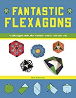 Fantastic Flexagons: Hexaflexagons and Other Flexible Folds to Twist and Turn