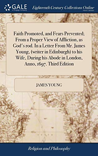 Download Faith Promoted, and Fears Prevented; From a Proper View of Affliction, as God's Rod. in a Letter from Mr. James Young, (Writer in Edinburgh) to His Wife, During His Abode in London, Anno, 1697. Third Edition 1385750014