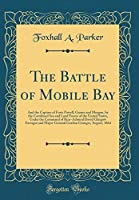 The Battle of Mobile Bay: And the Capture of Forts Powell, Gaines and Morgan, by the Combined Sea and Land Forces of the United States, Under the Command of Rear-Admiral David Glasgow Farragut and Major-General Gordon Granger, August, 1864