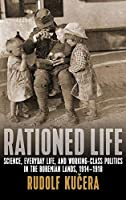 "Rationed Life: Science, Everyday Life, and Working-Class Politics in the Bohemian Lands, 1914a?""1918 by Rudolf Ku?era(2016-04-01)"
