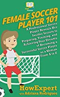 Female Soccer Player 101: A Professional Soccer Player Reveals Her Insider Secrets to Preparing, Training, and Achieving Your Dreams of Becoming a Successful Soccer Player as a Woman from A to Z