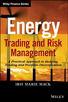 Energy Trading and Risk Management: A Practical Approach to Hedging, Trading and Portfolio Diversification (Wiley Finance) by [Mack, Iris Marie]