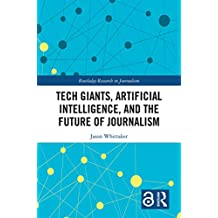 Tech Giants, Artificial Intelligence, and the Future of Journalism (Open Access) (Routledge Research in Journalism)
