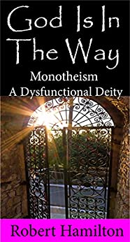 God Is In The Way: Monotheism a Dysfunctional Deity by [Hamilton, Robert]