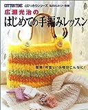 広瀬光治のはじめての手編みレッスン―簡単!可愛い!小物がこんなに! (コットンタイムとびっきりシリーズ)