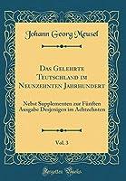 Das Gelehrte Teutschland Im Neunzehnten Jahrhundert, Vol. 3: Nebst Supplementen Zur Fuenften Ausgabe Desjenigen Im Achtzehnten (Classic Reprint)