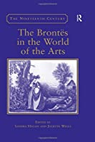 The Brontës in the World of the Arts (The Nineteenth Century Series)