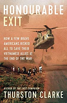 Honourable Exit: how a few brave Americans risked all to save their Vietnamese allies at the end of the war by [Clarke, Thurston]
