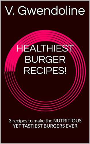 HEALTHIEST BURGER RECIPES!: 3 recipes to make the NUTRITIOUS YET TASTIEST BURGERS EVER (English Edition)