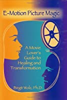 E-Motion Picture Magic: A Movie Lover's Guide To Healing And Transformation