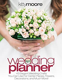 Wedding Planner (3rd Edition): 43 Elegant Wedding Crafts You Can Use For Center Pieces, Flowers, Decorations, And Much More! by [Moore, Kitty]
