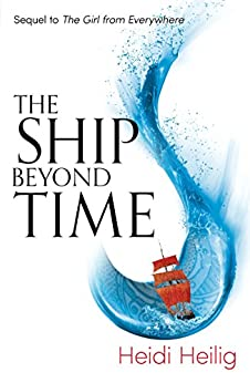 The Ship Beyond Time: The thrilling sequel to The Girl From Everywhere by [Heilig, Heidi]