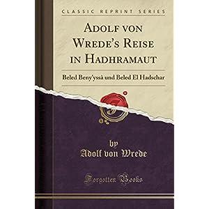 Adolf Von Wrede's Reise in Hadhramaut: Beled Beny'yssa Und Beled El Hadschar (Classic Reprint)