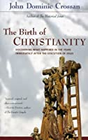 The Birth of Christianity : Discovering What Happened in the Years Immediately After the Execution of Jesus by John Dominic Crossan(1999-02)