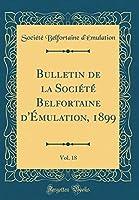 Bulletin de la Société Belfortaine d'Émulation, 1899, Vol. 18 (Classic Reprint)