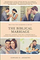 THE BIBLICAL MARRIAGE: Biblical Counsel that Will Strengthen a Strong Marriage and Save a Failing Marriage