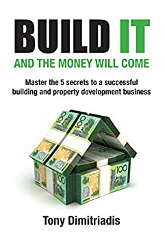 Build It and the Money Will Come: Master The 5 Secrets to a Successful Building and Property Development Business by [Dimitriadis, Tony]