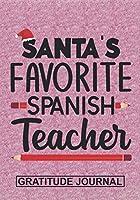 Santa's Favorite Spanish Teacher - Gratitude Journal: Blank Lined Notebooks Christmas Teacher Gift  Pre-k and Kindergarten Middle And High School Teacher life Xmas Gift For Favorite Teacher