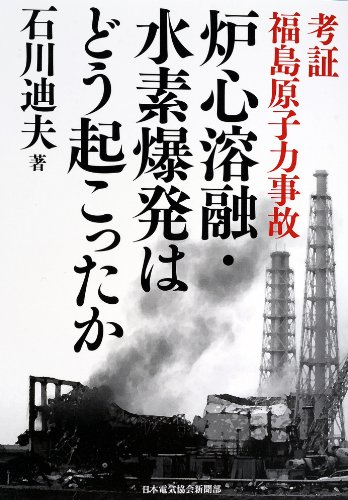考証 福島原子力事故 炉心溶融・水素爆発はどう起こったか