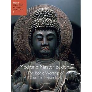 Medicine Master Buddha: The Iconic Workshop of Yakushi in Heian Japan (Japanese Visual Culture)