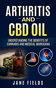 Arthritis And CBD Oil: Understanding The Benefits Of Cannabis And Medical Marijuana: The All Natural, Organic Treatment option to Fight Rheumatoid Arthritis Pain & Discomfort by [Fields, Jane]