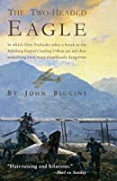 The Two-Headed Eagle: In Which Otto Prohaska Takes A Break As The Habsburg Empire's Leading U-Boat Ace And Does Something Even More Thanklessly Dangerous (The Otto Prohaska Novels)