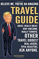 Funny Trump Journal - Believe Me. You're An Amazing Travel Guide Great, Really Great. Very Awesome. Really Terrific. Other Travel Guides? Total Disasters. Ask Anyone.: Travel Guide Appreciation Gift Trump Gag Gift Better Than A Card Notebook