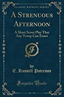 A Strenuous Afternoon: A Short Scout Play That Any Troop Can Enact (Classic Reprint)