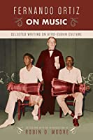Fernando Ortiz on Music: Selected Writing on Afro-Cuban Culture (Studies in Latin America and Caribbean Music)
