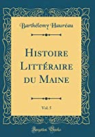 Histoire Littéraire Du Maine, Vol. 5 (Classic Reprint)