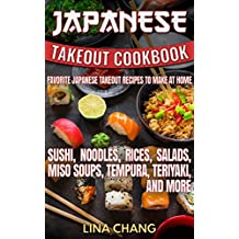 Japanese Takeout Cookbook Favorite Japanese Takeout Recipes to Make at Home: Sushi, Noodles, Rices, Salads, Miso Soups, Tempura, Teriyaki and More (Takeout Cookbooks 6)