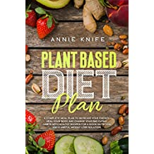 Plant Based Diet Plan: A Complete Meal Plan to Increase Your Energy, Heal Your Body, and Change Your Bad Eating Habits with Healthy Recipes for a Good Nutrition and a Useful Weight Loss Solution