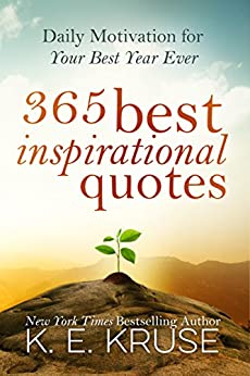 365 Best Inspirational Quotes: Daily Motivation For Your Best Year Ever: (Best Inspirational Quotes) by [Kruse, K.]