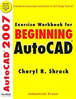 Beginning Autocad 2007: Exercise Workbook for (AutoCAD Exercise Workbooks)