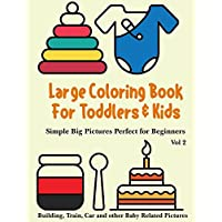 Large Coloring Book for Toddlers and Kids - Simple Big Pictures Perfect for Beginners - Building, Train, Car and Other Baby Related Pictures Vol 2: Animals, House Hold Items, Children Toys Colouring: Children Activity Books for Kids Ages 2-4, 4-8, Boys, Girls, Fun Early Learning, Big Workbooks for Kids ? Large Print