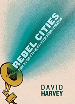 Rebel Cities: From the Right to the City to the Urban Revolution by [Harvey, David]