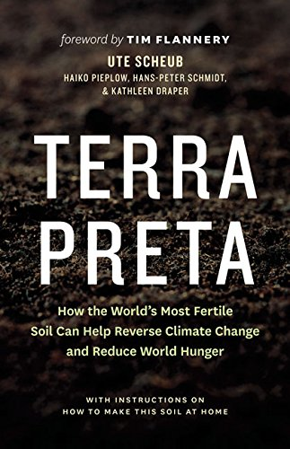 Terra Preta: How the World's Most Fertile Soil Can Help Reverse Climate Change and Reduce World Hunger, With Instructions on How