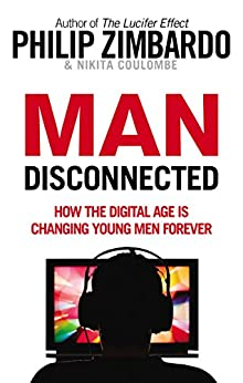 Man Disconnected: How technology has sabotaged what it means to be male by [Zimbardo, Philip, Coulombe, Nikita D.]
