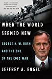 When the World Seemed New: George H. W. Bush and the End of the Cold War