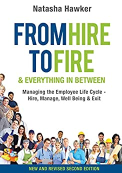 From Hire to Fire and Everything in Between Second Edition: Managing the Employee Life Cycle - Hire, Manage, Well Being & Exit by [Hawker, Natasha]