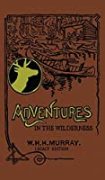 Adventures In The Wilderness (Legacy Edition): The Classic First Book On American Camp Life And Recreational Travel In The Adirondacks (Library of American Outdoors Classics)