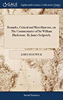 Remarks, Critical and Miscellaneous, on the Commentaries of Sir William Blackstone. by James Sedgwick,