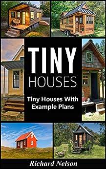 [Nelson, Richard]のTiny House: Tiny House Living with Example Plans (Tiny House Living, Tiny House Plans, Tiny House Floor Plans, Tiny House Construction Book 1) (English Edition)