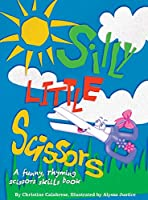 Silly Little Scissors: A Funny, Rhyming Scissors Skills Picture Book (Early Childhood)