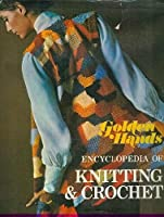 """""""Golden Hands"""" Encyclopaedia of Knitting and Crochet"""