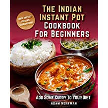The Indian Instant Pot Cookbook For Beginners: Quick And Easy Pressure Cooker Recipes. Add Some Curry To Your Diet.