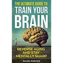 The Ultimate Guide To Train Your Brain: Reverse Aging And Stay Mentally Sharp