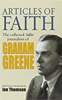 Articles of Faith: The Collected Tablet Journalism of Graham Greene, 1936 - 1987